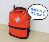 ◎期間限定◎防災バッグプレゼント!